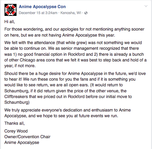 Hi all,  For those wondering, and our apologies for not mentioning anything sooner on here, but we are not having Anime Apocalypse this year.  We felt with the attendance (that while grew) was not something we would be able to continue on. We as senior management recognized that there was 1) no good financial option in Rockford and 2) there is already a bunch of other Chicago area cons that we felt it was best to step back and hold of a year, if not more.  Should there be a huge desire for Anime Apocalypse in the future, we'd love to hear it! We run these cons for you the fans and if it is something you would like to see return, we are all open ears. (It would return to Schaumburg, if it did return given the price of the other venue, the Cliffbreakers that we priced out in Rockford before our initial move to Schaumburg)  We truly appreciate everyone's dedication and enthusiasm to Anime Apocalypse, and we hope to see you at future events we run.  Thanks all,  Corey Wood Owner/Convention Chair Anime Apocalypse