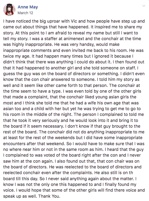 I have noticed the big uproar with Vic and how people have step up and came out about things that have happened. It inspired me to share my story. At this point to I am afraid to reveal my name but still I want to tell my story. I was a staffer at animenext and the conchair at the time was highly inappropriate. He was very handsy, would make inappropriate comments and even invited me back to his room. He was twice my age. It had happen many times but I ignored it because I didn't think that there was anything I could do about it. I then found out that it had happened to another girl and she told someone on staff. I guess the guy was on the board of directors or something. I didn't even know that the con chair answered to someone. I told him my story as well and it seem like other came forth to that person. The conchair at the time seem to have a type. I was even told by one of the other girls that made a complaint, that the conchair liked young asian girls the most and I think she told me that he had a wife his own age that was asian too and a child with her but yet he was trying to get me to go to his room in the middle of the night. The person I complained to told me that he took it very seriously and he would look into it and bring it to the board if it seem necessary. I don't know if that guy brought to the rest of the board. The conchair did not do anything inappropriate to me at least for the rest of the weekends but I did have some inappropriate encounters after that weekend. So I would have to make sure that I was no where near him or not in the same room as him. I heard that the guy I complained to was voted of the board right after the con and I never saw him at the con again. I also found out that, that con chair was on the board of directors. He was reelected to the board of directors and reelected conchair even after the complaints. He also still is on th board till this day. So I never said anything again about the matter. I know I was not the only one